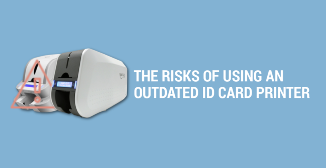 The Risks of using an outdated ID card printer